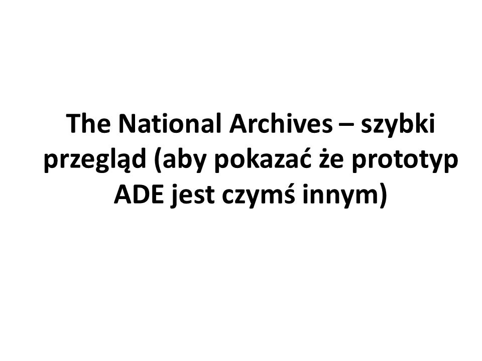 The National Archives – szybki przegląd (aby pokazać że prototyp ADE jest czymś innym)