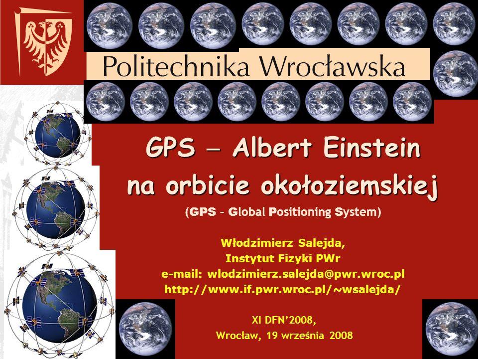 GPS  Albert Einstein na orbicie okołoziemskiej (GPS – Global Positioning System) Włodzimierz Salejda, Instytut Fizyki PWr e-mail: wlodzimierz.salejda@pwr.wroc.pl http://www.if.pwr.wroc.pl/~wsalejda/ XI DFN'2008, Wrocław, 19 września 2008