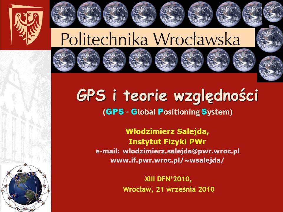 GPS i teorie względności (GPS – Global Positioning System) Włodzimierz Salejda, Instytut Fizyki PWr e-mail: wlodzimierz.salejda@pwr.wroc.pl www.if.pwr.wroc.pl/~wsalejda/ XIII DFN'2010, Wrocław, 21 września 2010