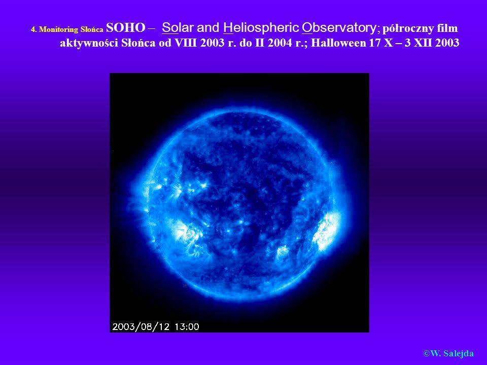 4. Monitoring Słońca SOHO – Solar and Heliospheric Observatory; półroczny film aktywności Słońca od VIII 2003 r. do II 2004 r.; Halloween 17 X – 3 XII 2003