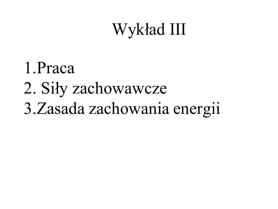 1.Praca 2. Siły zachowawcze 3.Zasada zachowania energii