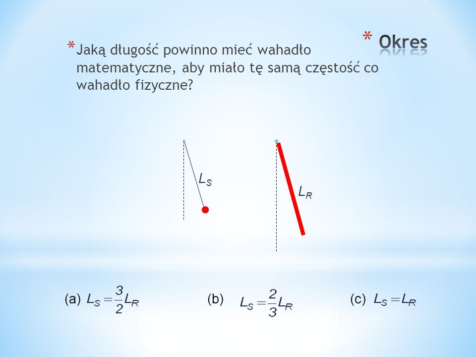 Okres Jaką długość powinno mieć wahadło matematyczne, aby miało tę samą częstość co wahadło fizyczne
