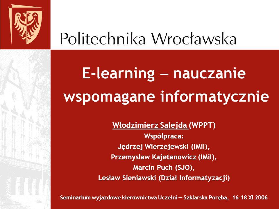 E-learning  nauczanie wspomagane informatycznie Włodzimierz Salejda (WPPT) Współpraca: Jędrzej Wierzejewski (IMiI), Przemysław Kajetanowicz (IMiI), Marcin Puch (SJO), Lesław Sieniawski (Dział Informatyzacji) Seminarium wyjazdowe kierownictwa Uczelni — Szklarska Poręba, 16-18 XI 2006
