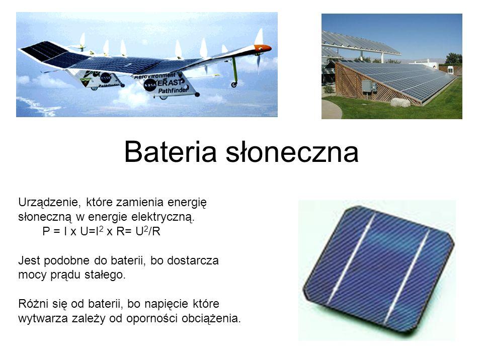 Bateria słonecznaUrządzenie, które zamienia energię słoneczną w energie elektryczną. P = I x U=I2 x R= U2/R.