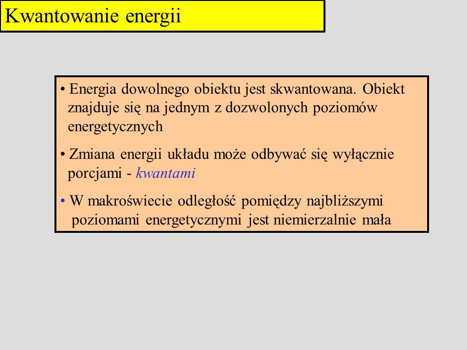Kwantowanie energii Energia dowolnego obiektu jest skwantowana. Obiekt znajduje się na jednym z dozwolonych poziomów energetycznych.