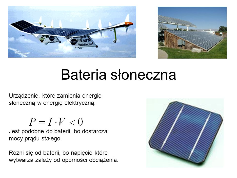 Bateria słoneczna Urządzenie, które zamienia energię słoneczną w energię elektryczną. Jest podobne do baterii, bo dostarcza mocy prądu stałego.
