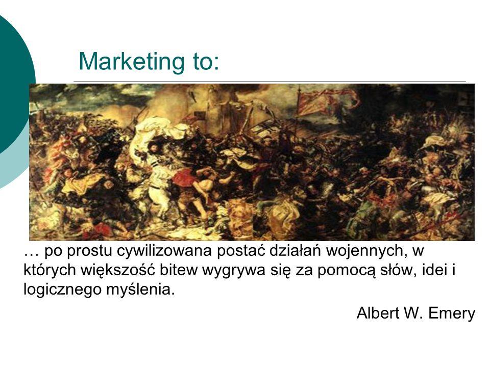 Marketing to:… po prostu cywilizowana postać działań wojennych, w których większość bitew wygrywa się za pomocą słów, idei i logicznego myślenia.