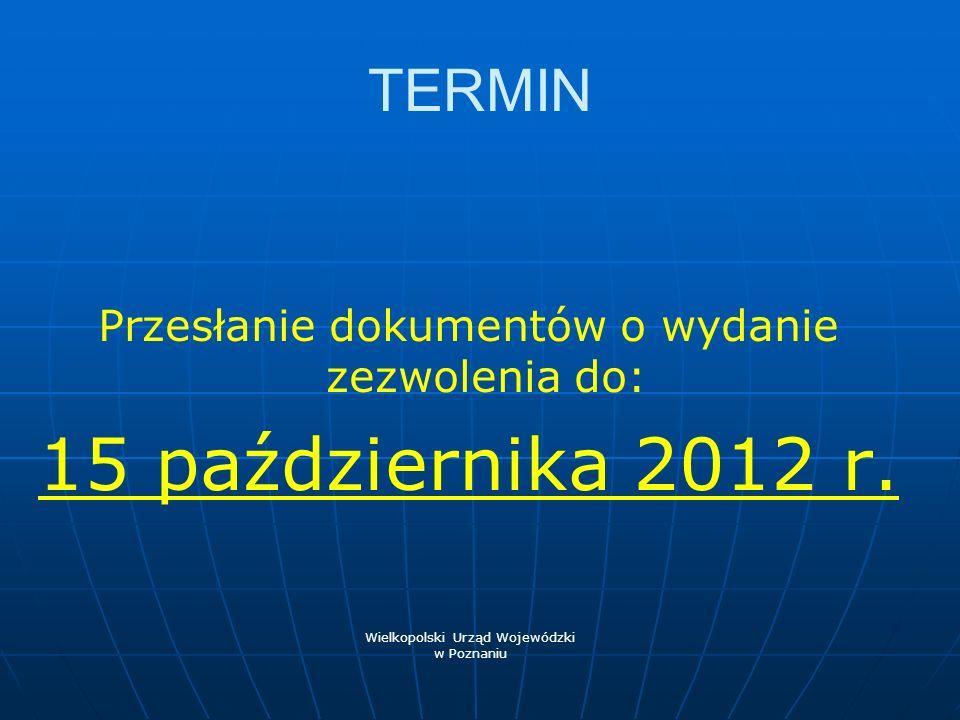 TERMIN Przesłanie dokumentów o wydanie zezwolenia do: 15 października 2012 r. Wielkopolski Urząd Wojewódzki.