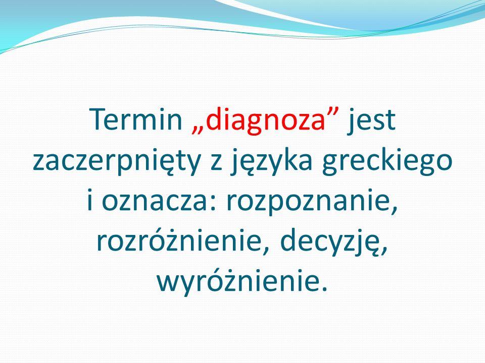 """Termin """"diagnoza jest zaczerpnięty z języka greckiego i oznacza: rozpoznanie, rozróżnienie, decyzję, wyróżnienie."""
