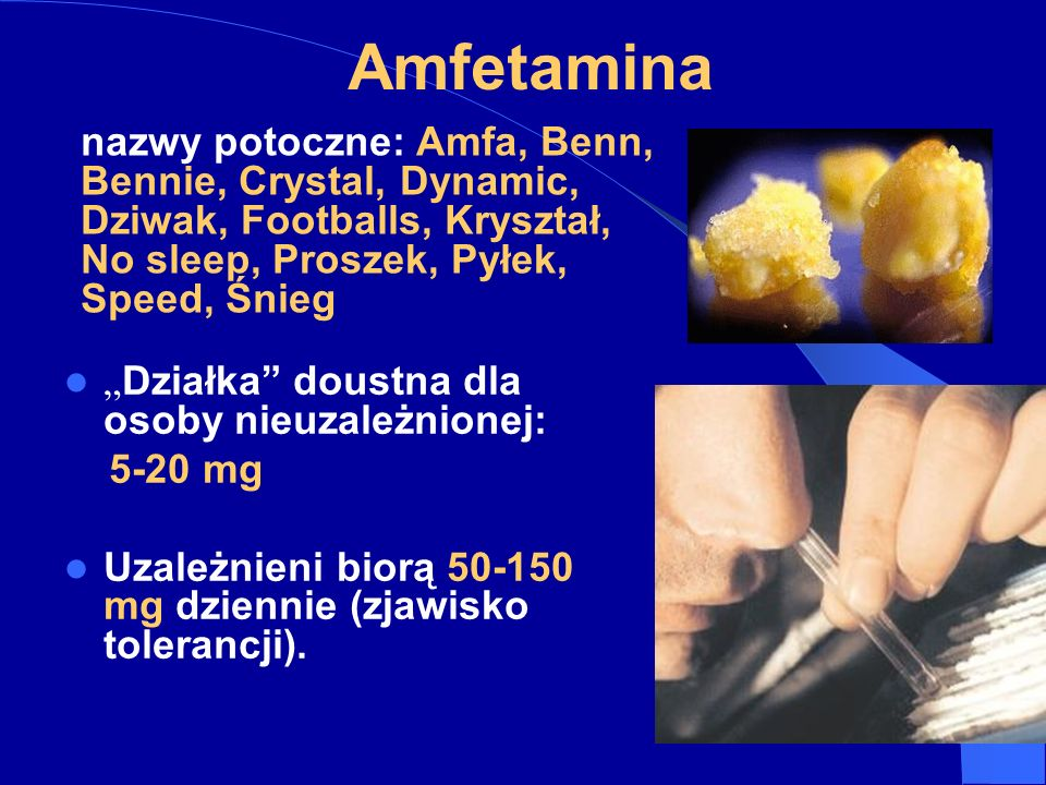 Amfetamina nazwy potoczne: Amfa, Benn, Bennie, Crystal, Dynamic, Dziwak, Footballs, Kryształ, No sleep, Proszek, Pyłek, Speed, Śnieg.