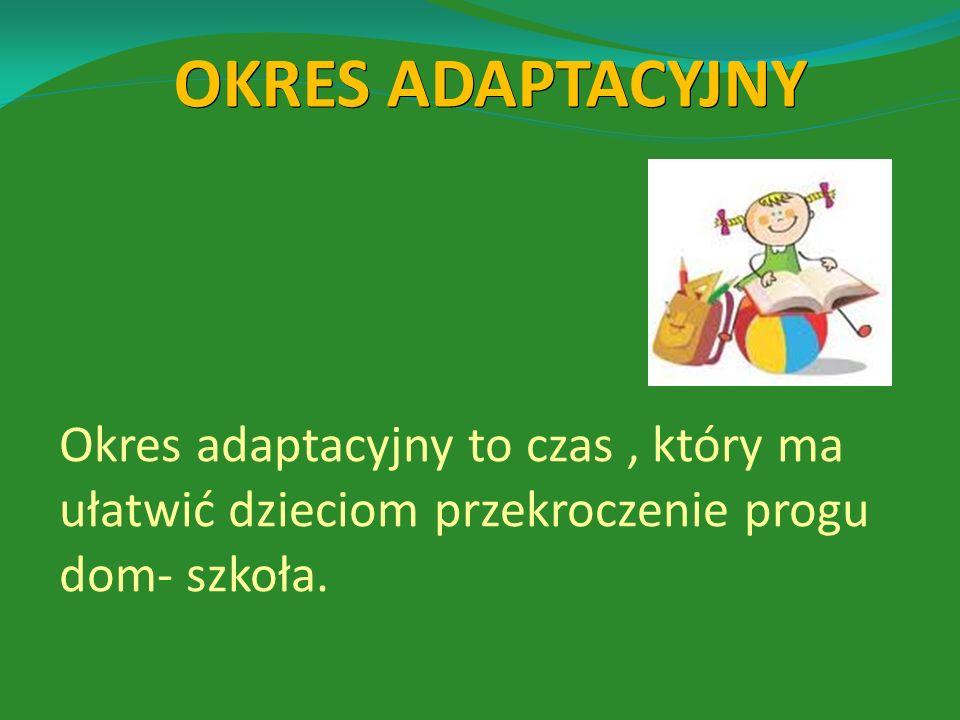OKRES ADAPTACYJNY Okres adaptacyjny to czas , który ma ułatwić dzieciom przekroczenie progu dom- szkoła.