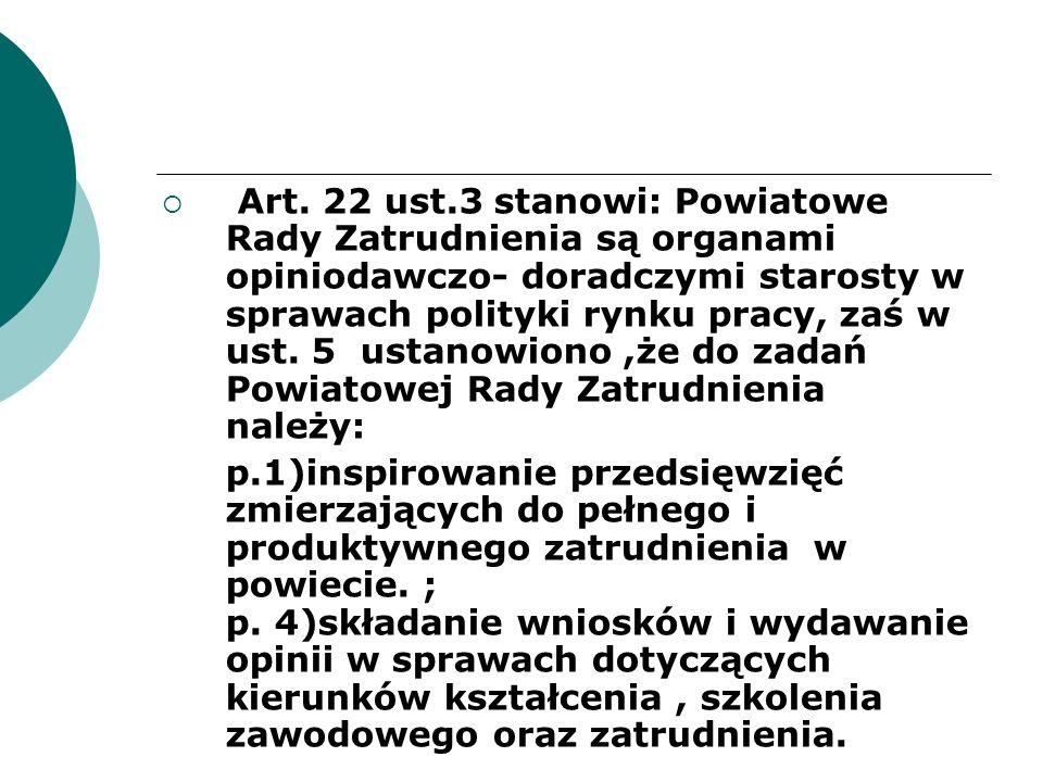 Art. 22 ust.3 stanowi: Powiatowe Rady Zatrudnienia są organami opiniodawczo- doradczymi starosty w sprawach polityki rynku pracy, zaś w ust. 5 ustanowiono ,że do zadań Powiatowej Rady Zatrudnienia należy: