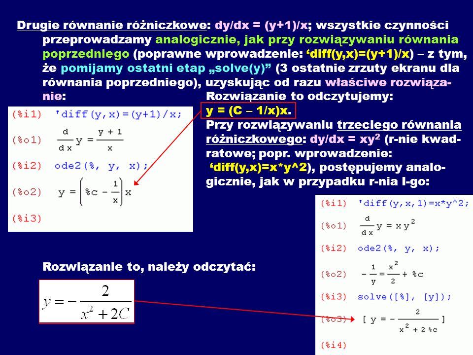 """Drugie równanie różniczkowe: dy/dx = (y+1)/x; wszystkie czynności przeprowadzamy analogicznie, jak przy rozwiązywaniu równania poprzedniego (poprawne wprowadzenie: 'diff(y,x)=(y+1)/x) – z tym, że pomijamy ostatni etap """"solve(y) (3 ostatnie zrzuty ekranu dla równania poprzedniego), uzyskując od razu właściwe rozwiąza-nie: Rozwiązanie to odczytujemy: y = (C – 1/x)x."""