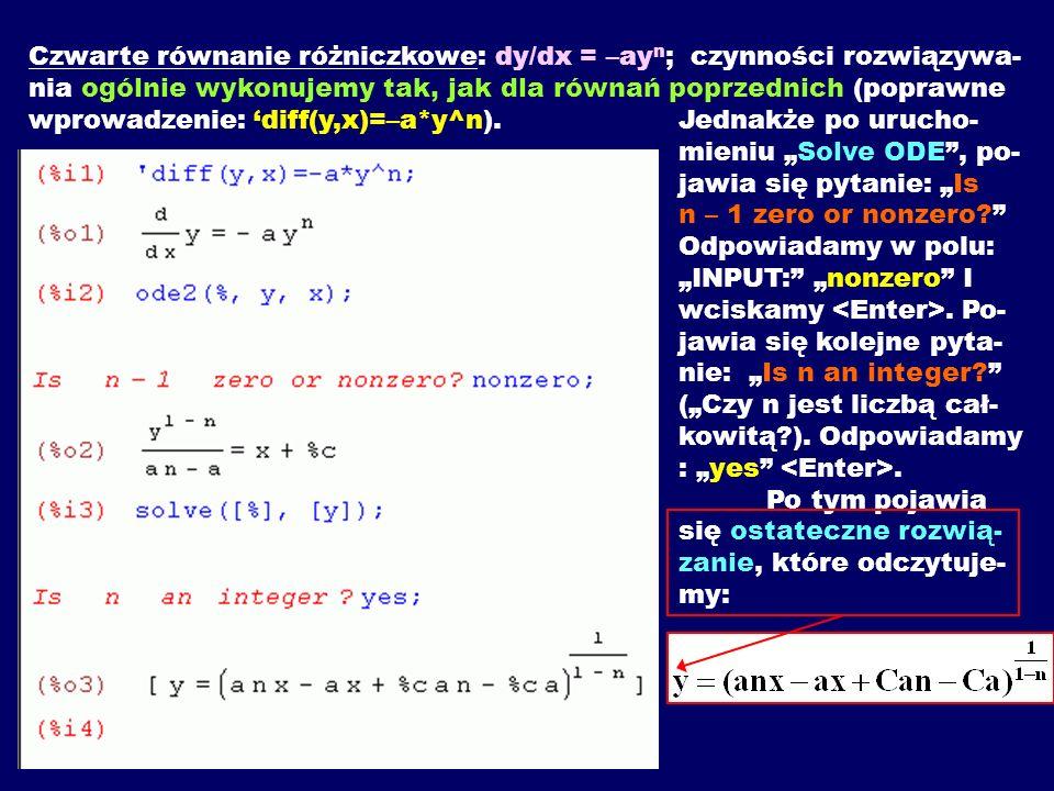 Czwarte równanie różniczkowe: dy/dx = –ayn; czynności rozwiązywa-nia ogólnie wykonujemy tak, jak dla równań poprzednich (poprawne wprowadzenie: 'diff(y,x)=–a*y^n).