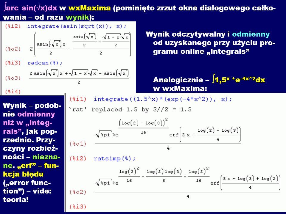 """arc sin(x)dx w wxMaxima (pominięto zrzut okna dialogowego całko- wania – od razu wynik): Wynik odczytywalny i odmienny od uzyskanego przy użyciu pro- gramu online """"Integrals Analogicznie – 1,5x *e–4x^2dx w wxMaxima: Wynik – podob- nie odmienny niż w """"Integ- rals , jak pop- rzednio. Przy- czyny rozbież- ności – niezna- ne. """"erf – fun- kcja błędu (""""error func- tion ) – vide:"""