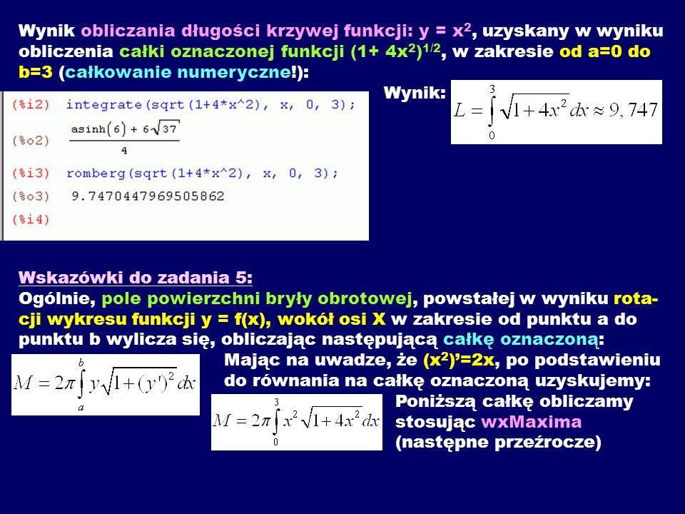 Wynik obliczania długości krzywej funkcji: y = x2, uzyskany w wyniku obliczenia całki oznaczonej funkcji (1+ 4x2)1/2, w zakresie od a=0 do b=3 (całkowanie numeryczne!): Wynik: Wskazówki do zadania 5: Ogólnie, pole powierzchni bryły obrotowej, powstałej w wyniku rota- cji wykresu funkcji y = f(x), wokół osi X w zakresie od punktu a do punktu b wylicza się, obliczając następującą całkę oznaczoną: Mając na uwadze, że (x2)'=2x, po podstawieniu do równania na całkę oznaczoną uzyskujemy: Poniższą całkę obliczamy stosując wxMaxima (następne przeźrocze)