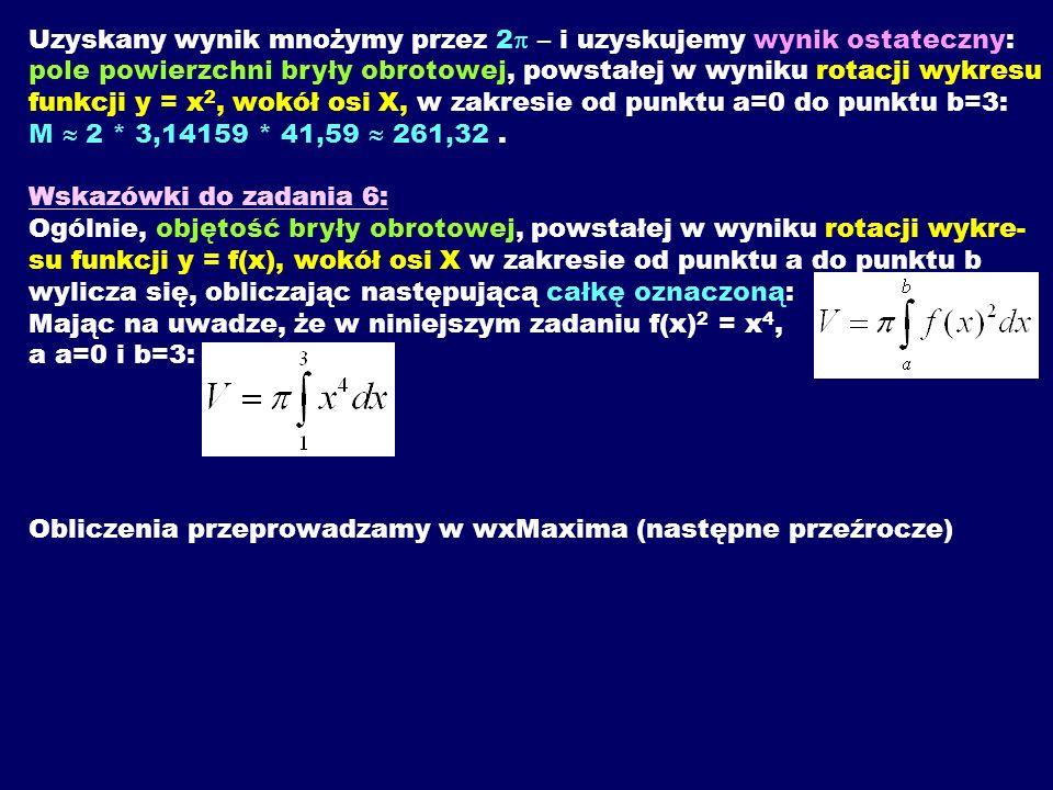 Uzyskany wynik mnożymy przez 2p – i uzyskujemy wynik ostateczny: pole powierzchni bryły obrotowej, powstałej w wyniku rotacji wykresu funkcji y = x2, wokół osi X, w zakresie od punktu a=0 do punktu b=3: M  2 * 3,14159 * 41,59  261,32 . Wskazówki do zadania 6: Ogólnie, objętość bryły obrotowej, powstałej w wyniku rotacji wykre-su funkcji y = f(x), wokół osi X w zakresie od punktu a do punktu b wylicza się, obliczając następującą całkę oznaczoną: Mając na uwadze, że w niniejszym zadaniu f(x)2 = x4, a a=0 i b=3: