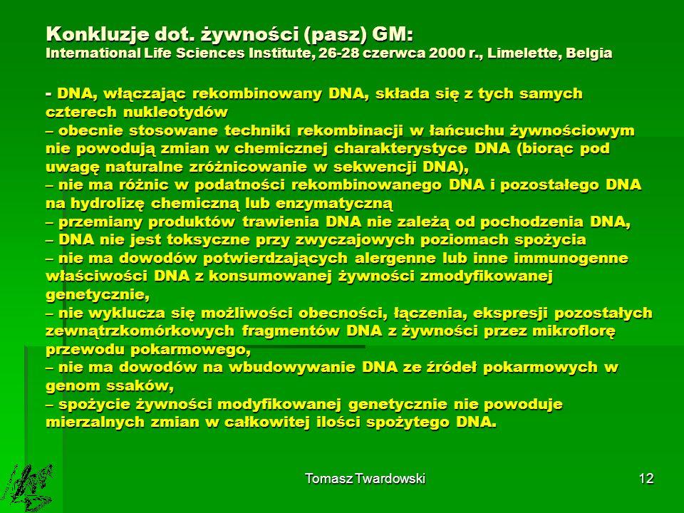 Konkluzje dot. żywności (pasz) GM: International Life Sciences Institute, 26-28 czerwca 2000 r., Limelette, Belgia - DNA, włączając rekombinowany DNA, składa się z tych samych czterech nukleotydów – obecnie stosowane techniki rekombinacji w łańcuchu żywnościowym nie powodują zmian w chemicznej charakterystyce DNA (biorąc pod uwagę naturalne zróżnicowanie w sekwencji DNA), – nie ma różnic w podatności rekombinowanego DNA i pozostałego DNA na hydrolizę chemiczną lub enzymatyczną – przemiany produktów trawienia DNA nie zależą od pochodzenia DNA, – DNA nie jest toksyczne przy zwyczajowych poziomach spożycia – nie ma dowodów potwierdzających alergenne lub inne immunogenne właściwości DNA z konsumowanej żywności zmodyfikowanej genetycznie, – nie wyklucza się możliwości obecności, łączenia, ekspresji pozostałych zewnątrzkomórkowych fragmentów DNA z żywności przez mikroflorę przewodu pokarmowego, – nie ma dowodów na wbudowywanie DNA ze źródeł pokarmowych w genom ssaków, – spożycie żywności modyfikowanej genetycznie nie powoduje mierzalnych zmian w całkowitej ilości spożytego DNA.