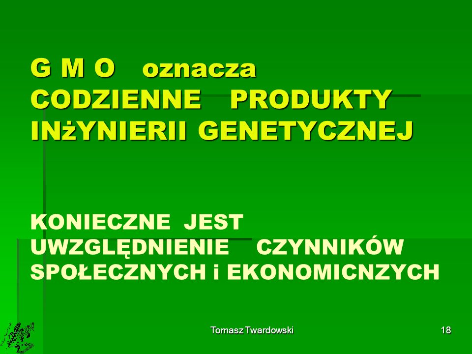G M O oznacza CODZIENNE PRODUKTY INżYNIERII GENETYCZNEJ KONIECZNE JEST UWZGLĘDNIENIE CZYNNIKÓW SPOŁECZNYCH i EKONOMICNZYCH