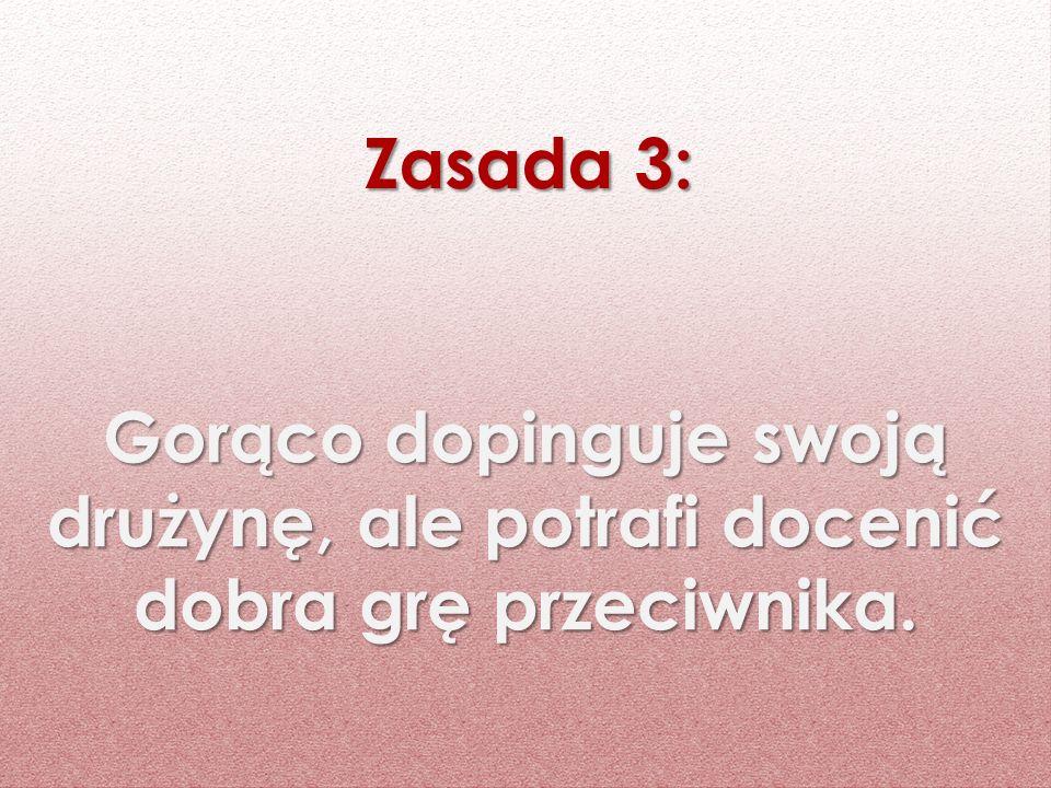 Zasada 3: Gorąco dopinguje swoją drużynę, ale potrafi docenić dobra grę przeciwnika.