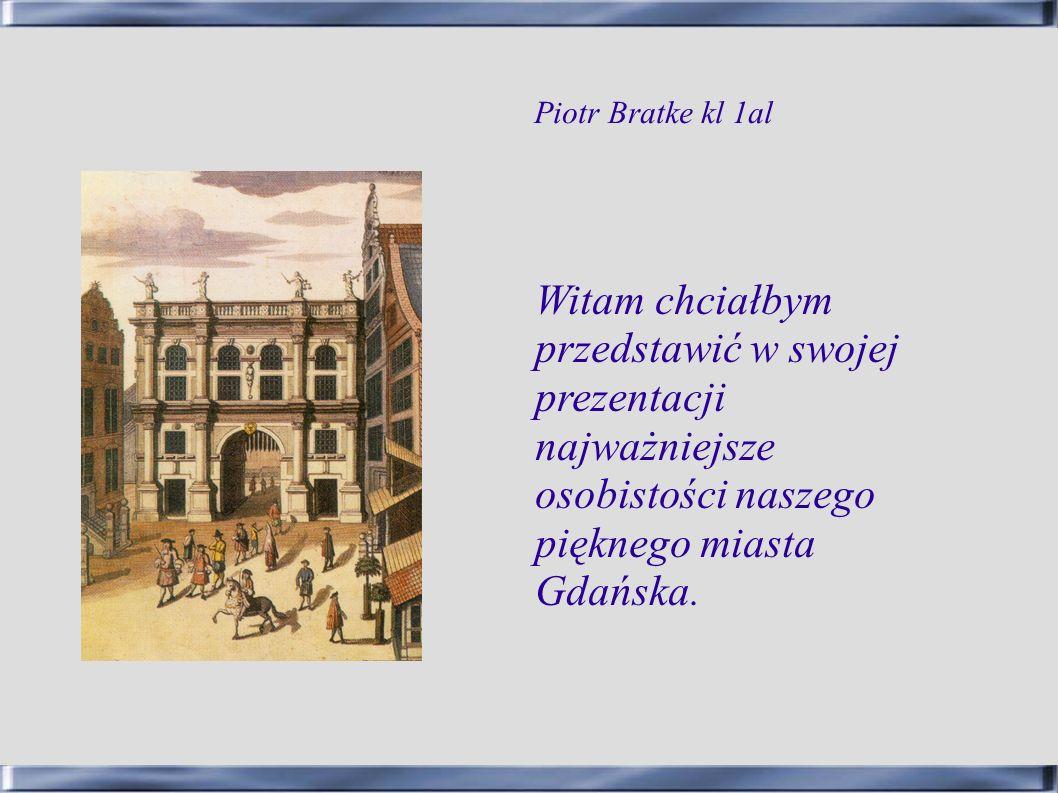 Piotr Bratke kl 1al Witam chciałbym przedstawić w swojej prezentacji najważniejsze osobistości naszego pięknego miasta Gdańska.