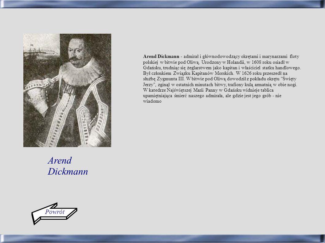 Arend Dickmann - admirał i głównodowodzący okrętami i marynarzami floty polskiej w bitwie pod Oliwą. Urodzony w Holandii, w 1608 roku osiadł w Gdańsku, trudniąc się żeglarstwem jako kapitan i właściciel statku handlowego. Był członkiem Związku Kapitanów Morskich. W 1626 roku przeszedł na służbę Zygmunta III. W bitwie pod Oliwą dowodził z pokładu okrętu Święty Jerzy , zginął w ostatnich minutach bitwy, trafiony kulą armatnią w obie nogi. W katedrze Najświętszej Marii Panny w Gdańsku widnieje tablica upamiętniająca śmierć naszego admirała, ale gdzie jest jego grób - nie wiadomo