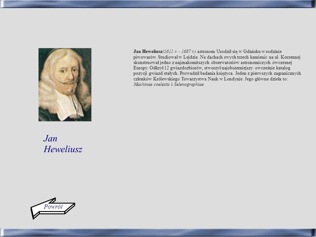 Jan Heweliusz(1611 r. - 1687 r.) astronom Urodził się w Gdańsku w rodzinie piwowarów. Studiował w Lejdzie. Na dachach swych trzech kamienic na ul. Korzennej skonstruował jedno z najznakomitszych obserwatoriów astronomiczych ówczesnej Europy. Odkrył 12 gwiazdozbiorów, stworzył najobszerniejszy owcześnie katalog pozycji gwiazd stałych. Prowadził badania księżyca. Jeden z pierwszych zagranicznych członków Królewskiego Towarzystwa Nauk w Londynie. Jego główne dzieła to: Machinae coelestis i Selenographiae