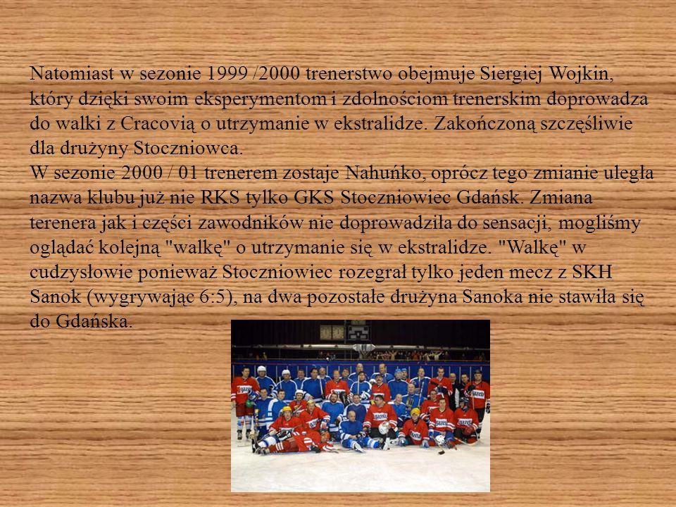 Natomiast w sezonie 1999 /2000 trenerstwo obejmuje Siergiej Wojkin, który dzięki swoim eksperymentom i zdolnościom trenerskim doprowadza do walki z Cracovią o utrzymanie w ekstralidze.