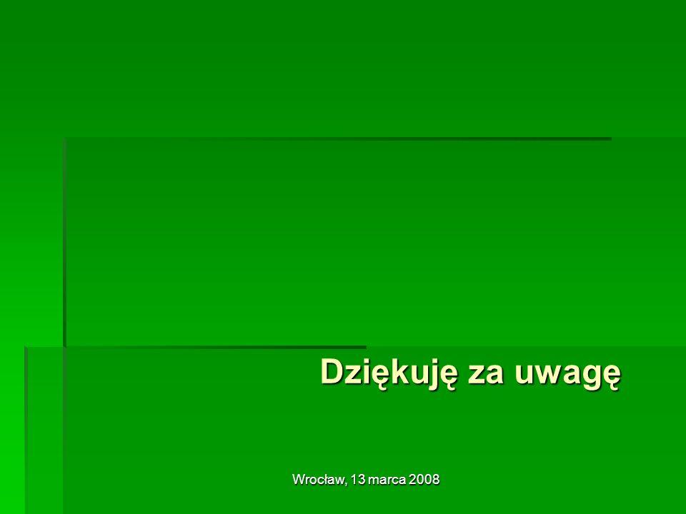 Dziękuję za uwagę Wrocław, 13 marca 2008