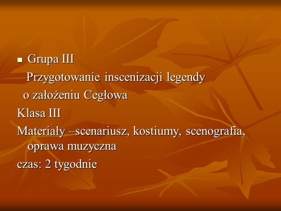 Grupa III Przygotowanie inscenizacji legendy. o założeniu Cegłowa. Klasa III. Materiały –scenariusz, kostiumy, scenografia, oprawa muzyczna.
