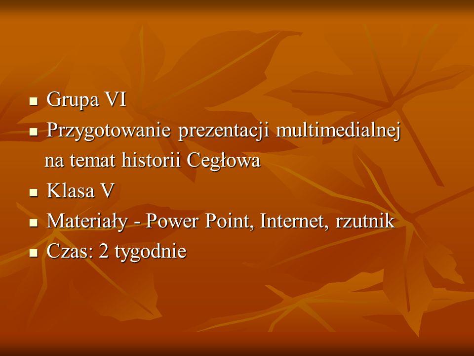 Grupa VI Przygotowanie prezentacji multimedialnej. na temat historii Cegłowa. Klasa V. Materiały - Power Point, Internet, rzutnik.