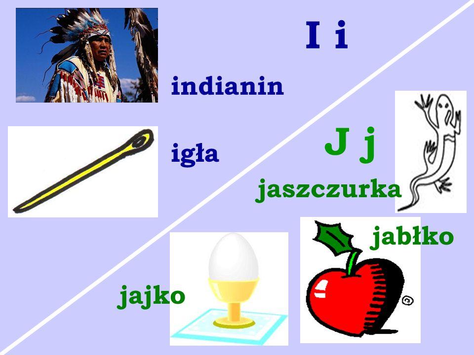 I i indianin J j igła jaszczurka jabłko jajko