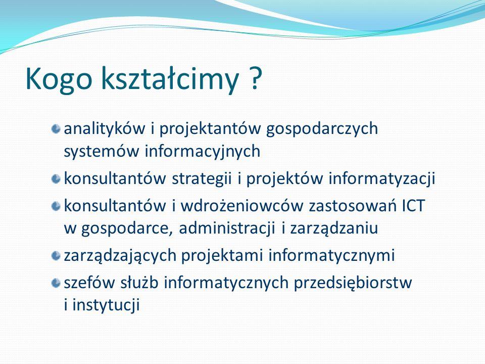 Kogo kształcimy analityków i projektantów gospodarczych systemów informacyjnych. konsultantów strategii i projektów informatyzacji.