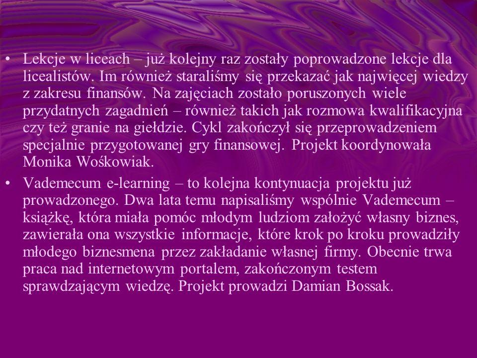 Lekcje w liceach – już kolejny raz zostały poprowadzone lekcje dla licealistów. Im również staraliśmy się przekazać jak najwięcej wiedzy z zakresu finansów. Na zajęciach zostało poruszonych wiele przydatnych zagadnień – również takich jak rozmowa kwalifikacyjna czy też granie na giełdzie. Cykl zakończył się przeprowadzeniem specjalnie przygotowanej gry finansowej. Projekt koordynowała Monika Wośkowiak.