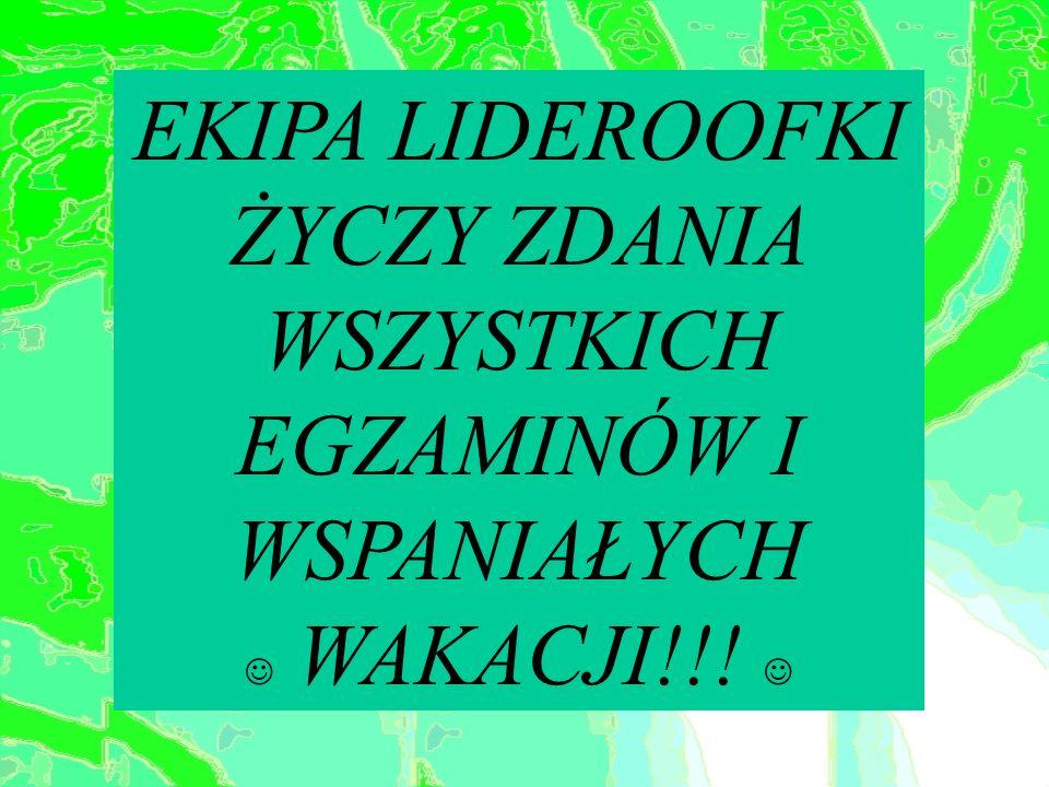 EKIPA LIDEROOFKI ŻYCZY ZDANIA WSZYSTKICH EGZAMINÓW I WSPANIAŁYCH  WAKACJI!!! 