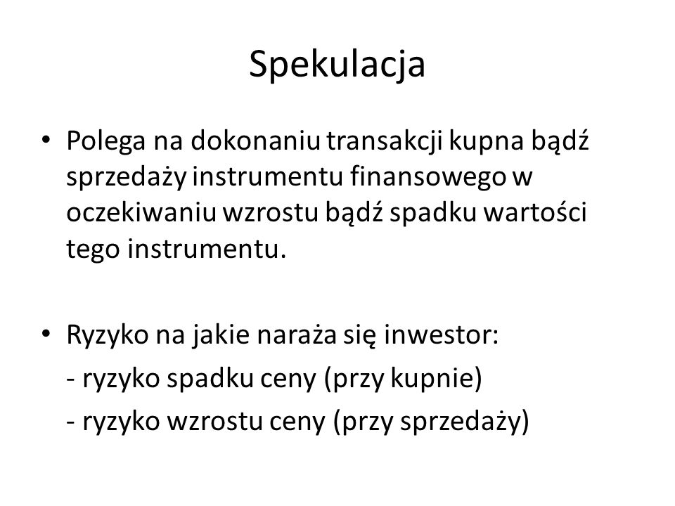 SpekulacjaPolega na dokonaniu transakcji kupna bądź sprzedaży instrumentu finansowego w oczekiwaniu wzrostu bądź spadku wartości tego instrumentu.