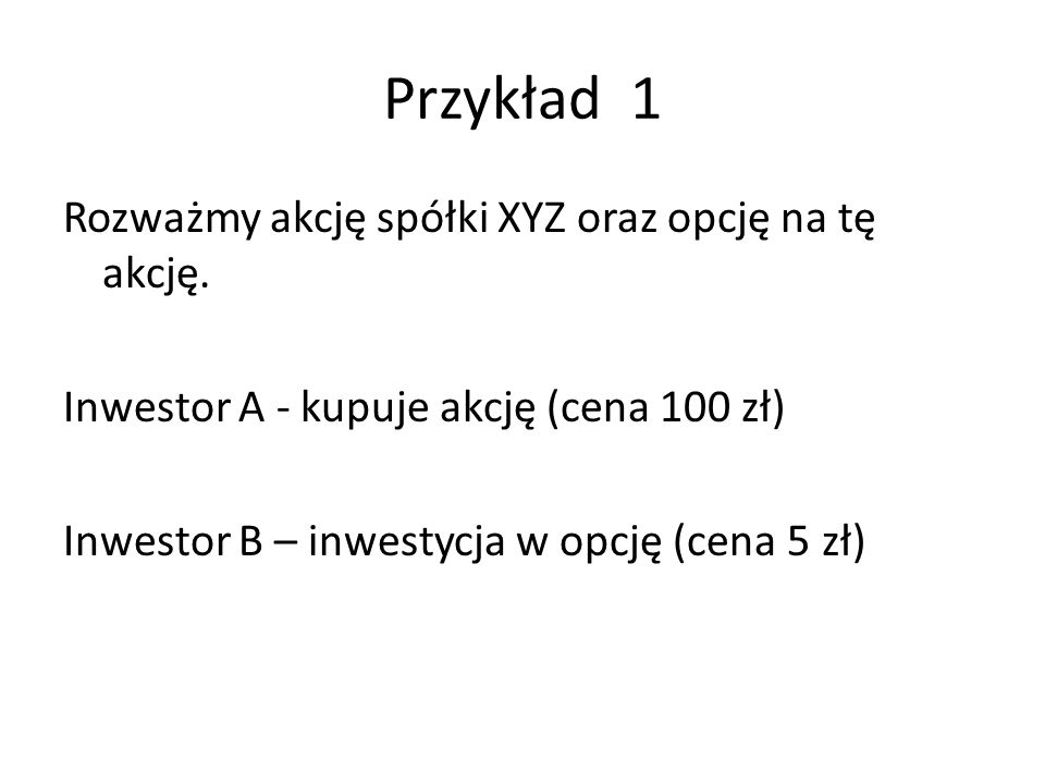 Przykład 1 Rozważmy akcję spółki XYZ oraz opcję na tę akcję.