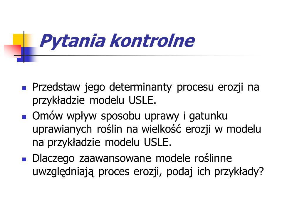 Pytania kontrolne Przedstaw jego determinanty procesu erozji na przykładzie modelu USLE.