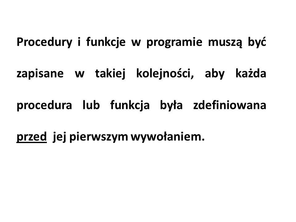 Procedury i funkcje w programie muszą być zapisane w takiej kolejności, aby każda procedura lub funkcja była zdefiniowana przed jej pierwszym wywołaniem.