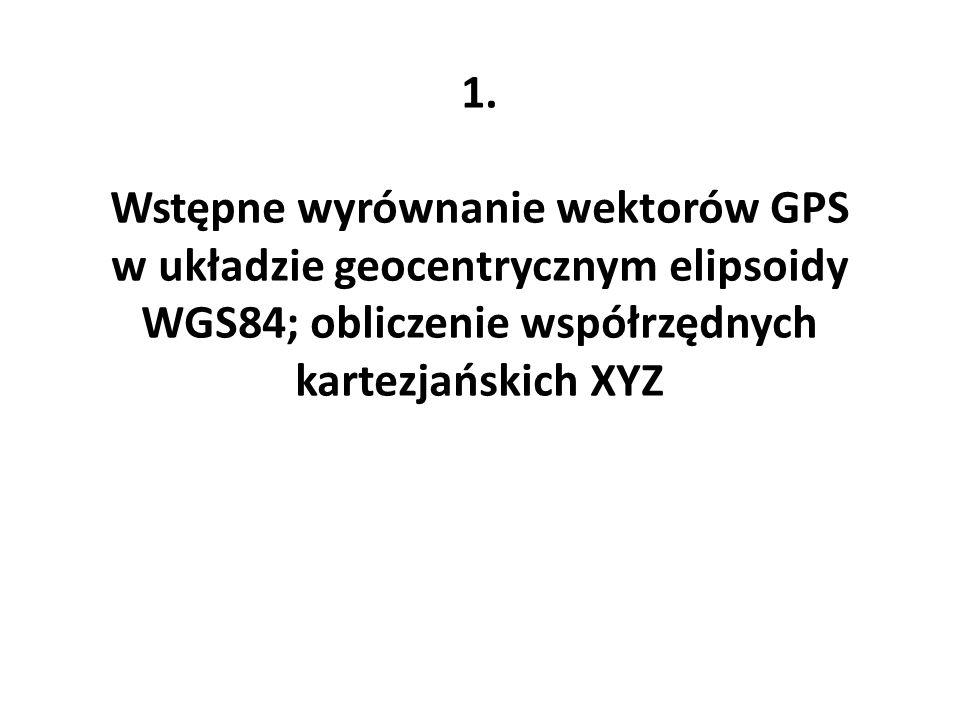 1.Wstępne wyrównanie wektorów GPS w układzie geocentrycznym elipsoidy WGS84; obliczenie współrzędnych kartezjańskich XYZ.