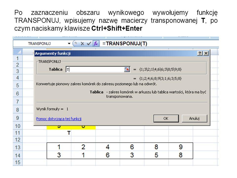 Po zaznaczeniu obszaru wynikowego wywołujemy funkcję TRANSPONUJ, wpisujemy nazwę macierzy transponowanej T, po czym naciskamy klawisze Ctrl+Shift+Enter