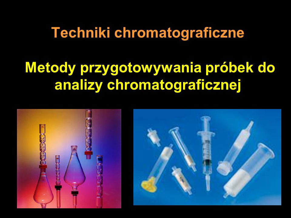 Techniki chromatograficzne Metody przygotowywania próbek do analizy chromatograficznej