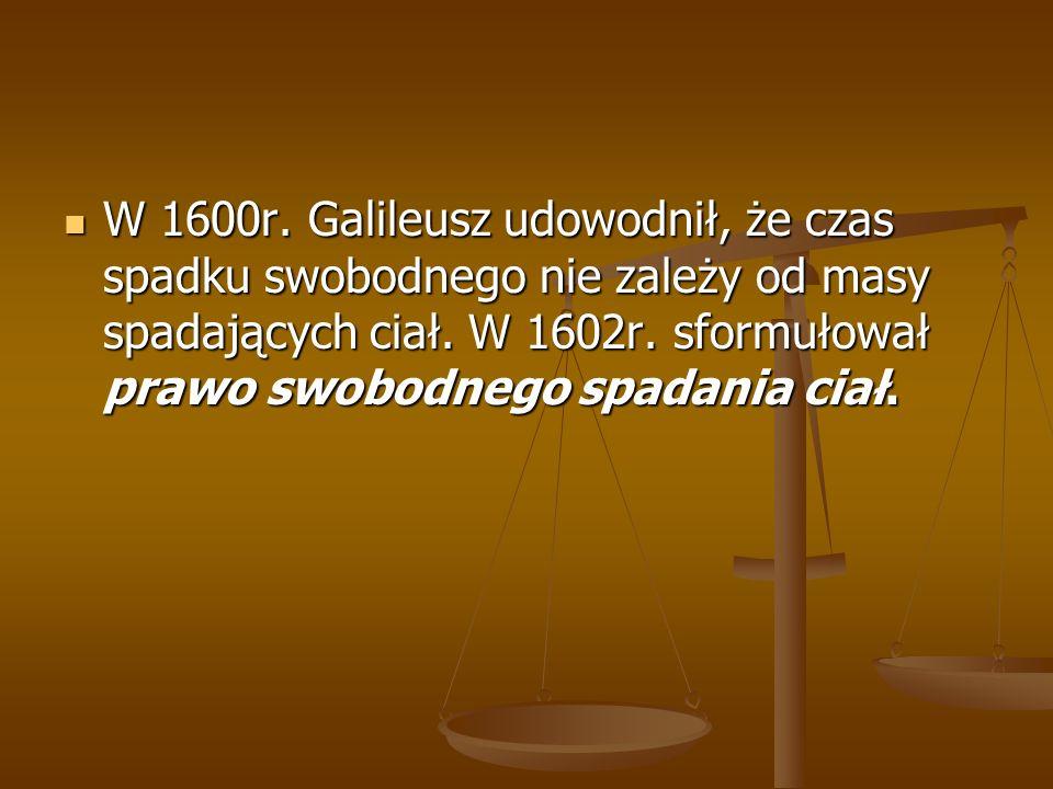 W 1600r. Galileusz udowodnił, że czas spadku swobodnego nie zależy od masy spadających ciał.
