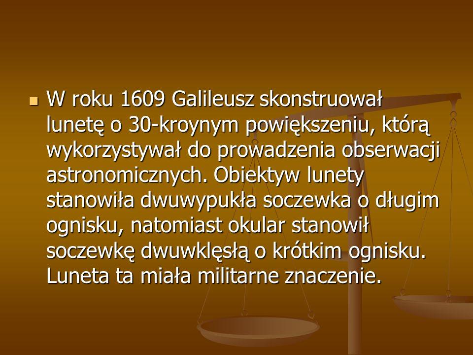 W roku 1609 Galileusz skonstruował lunetę o 30-kroynym powiększeniu, którą wykorzystywał do prowadzenia obserwacji astronomicznych.