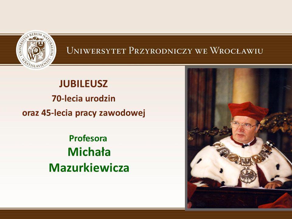 oraz 45-lecia pracy zawodowej Profesora Michała Mazurkiewicza