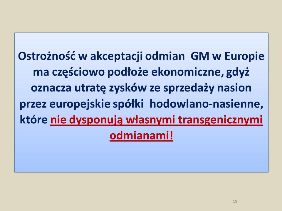 Ostrożność w akceptacji odmian GM w Europie ma częściowo podłoże ekonomiczne, gdyż oznacza utratę zysków ze sprzedaży nasion przez europejskie spółki hodowlano-nasienne, które nie dysponują własnymi transgenicznymi odmianami!