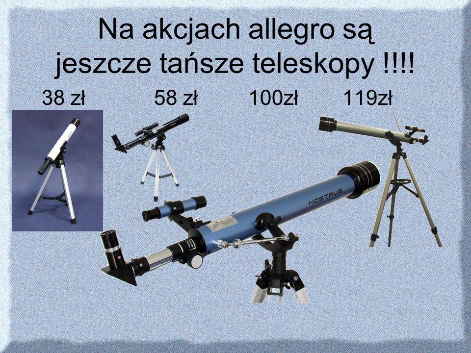 Na akcjach allegro są jeszcze tańsze teleskopy !!!!