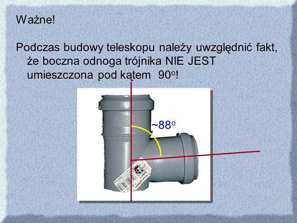 Ważne! Podczas budowy teleskopu należy uwzględnić fakt, że boczna odnoga trójnika NIE JEST umieszczona pod kątem 90o!