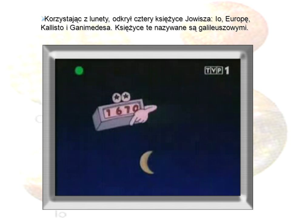 Korzystając z lunety, odkrył cztery księżyce Jowisza: Io, Europę, Kallisto i Ganimedesa.