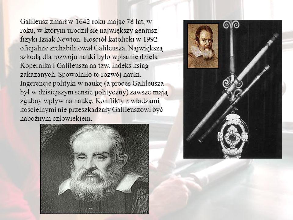 Galileusz zmarł w 1642 roku mając 78 lat, w roku, w którym urodził się największy geniusz fizyki Izaak Newton.
